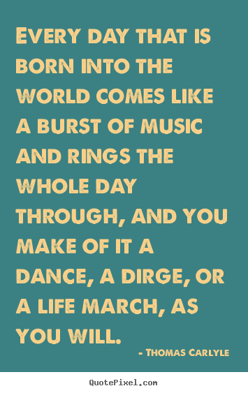 Thomas Carlyle image sayings - Every day that is born into the world comes like a burst of music and.. - Life sayings