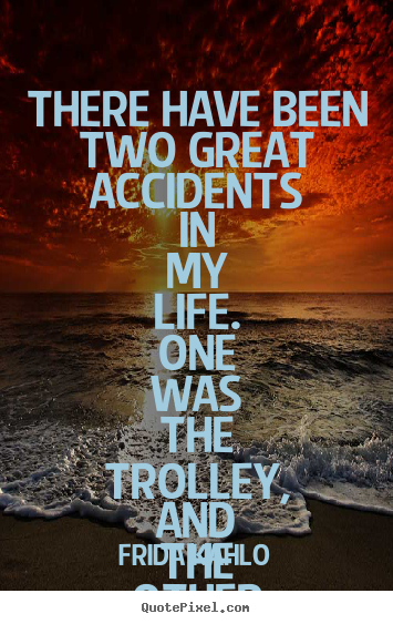 Sayings about life - There have been two great accidents in my life. one was..