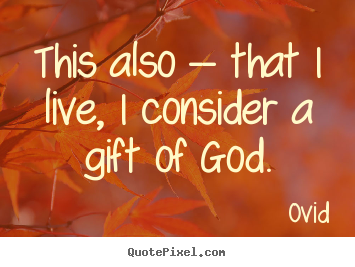 Customize picture quotes about life - This also -- that i live, i consider a gift of god.