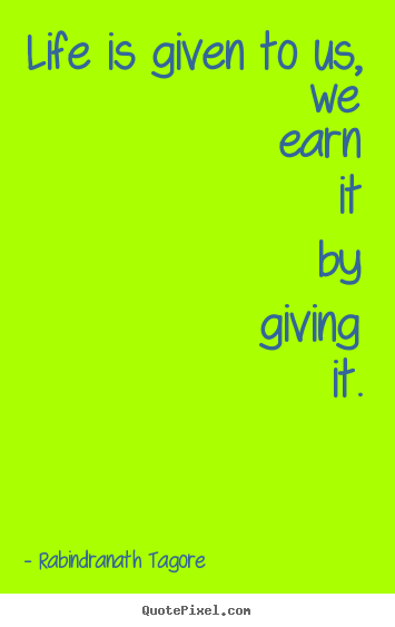 Quote about life - Life is given to us, we earn it by giving it.