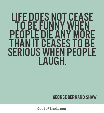 Life quote - Life does not cease to be funny when people die..