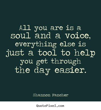 Quotes about life - All you are is a soul and a voice, everything else is just a tool to..