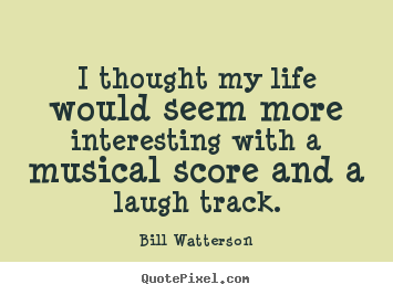 Life quotes - I thought my life would seem more interesting with a musical..