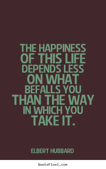 Quotes about life - The happiness of this life depends less on what befalls you than the..