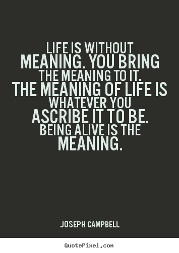 Life quote - Life is without meaning. you bring the meaning to it. the meaning..