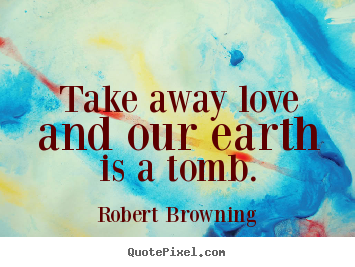 How to make picture quotes about life - Take away love and our earth is a tomb.