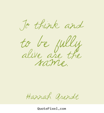 Quote about life - To think and to be fully alive are the same.