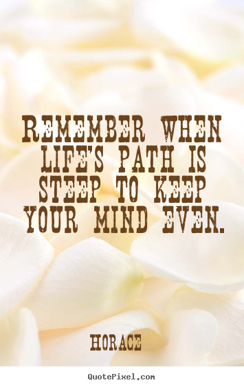 Quotes about life - Remember when life's path is steep to keep your mind even.