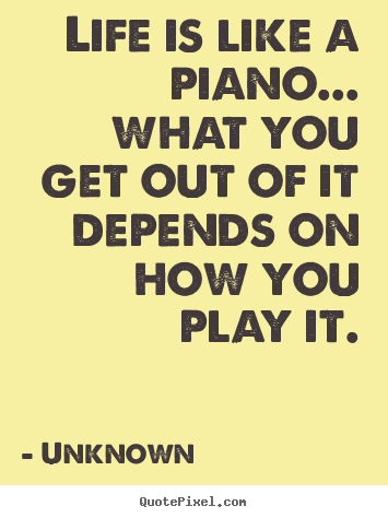 Make picture quotes about life - Life is like a piano... what you get out of..