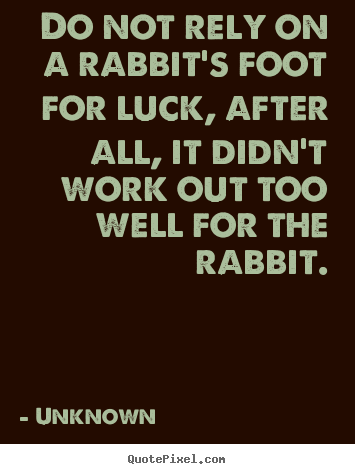 Unknown picture quote - Do not rely on a rabbit's foot for luck, after all,.. - Life quotes