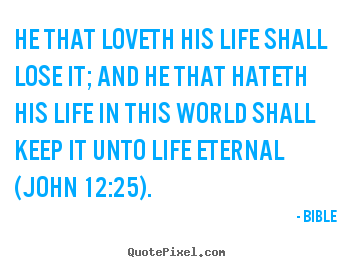 Bible picture sayings - He that loveth his life shall lose it; and he that hateth his.. - Life quotes
