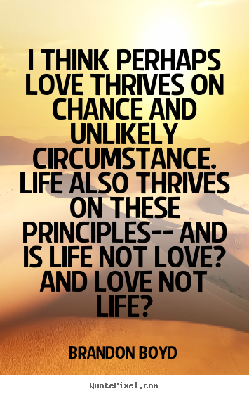 Diy picture quotes about life - I think perhaps love thrives on chance and unlikely circumstance. life..