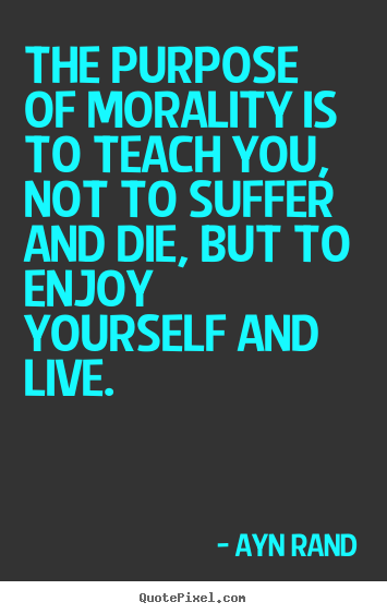 The purpose of morality is to teach you, not to suffer.. Ayn Rand popular life quotes