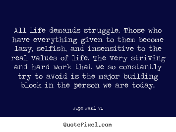 Quotes about life - All life demands struggle. those who have everything given..