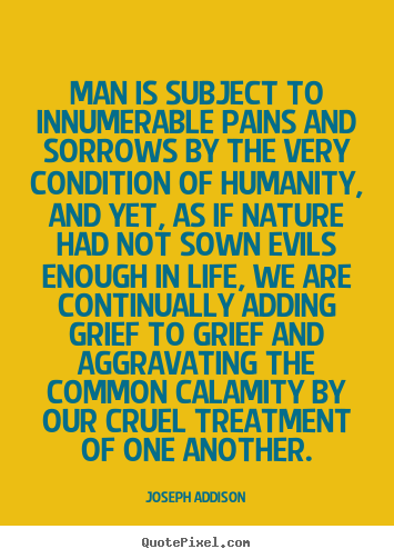 Man is subject to innumerable pains and sorrows.. Joseph Addison greatest life quotes