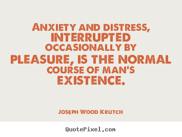 Sayings about life - Anxiety and distress, interrupted occasionally by pleasure,..