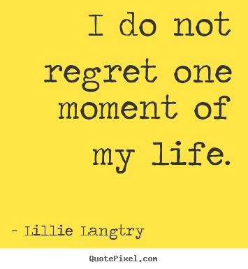 Lillie Langtry picture quotes - I do not regret one moment of my life. - Life quotes