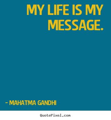 Mahatma Gandhi picture quotes - My life is my message. - Life quote