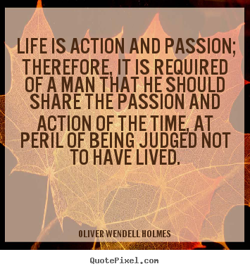 Life is action and passion; therefore, it is required.. Oliver Wendell Holmes popular life quotes
