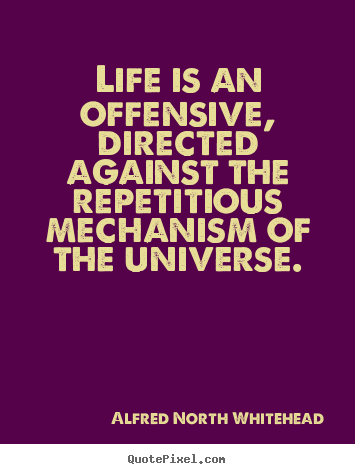 Quotes about life - Life is an offensive, directed against the repetitious mechanism of..