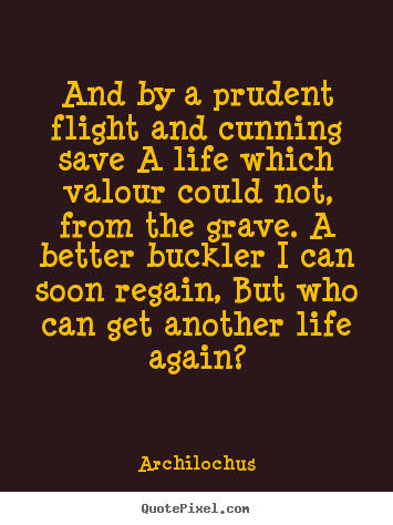 And by a prudent flight and cunning save a life.. Archilochus best life quote