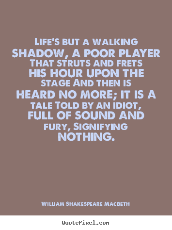Life's but a walking shadow, a poor player that struts and frets.. William Shakespeare Macbeth good life quotes