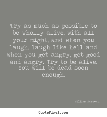 Quotes about life - Try as much as possible to be wholly alive, with all your might, and..