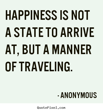Quotes about life - Happiness is not a state to arrive at, but a manner of traveling.
