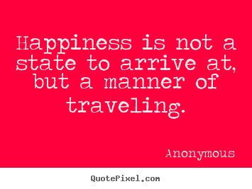 Quotes about life - Happiness is not a state to arrive at, but a..