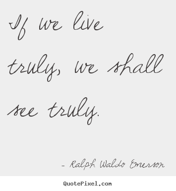 Ralph Waldo Emerson picture sayings - If we live truly, we shall see truly. - Life quotes