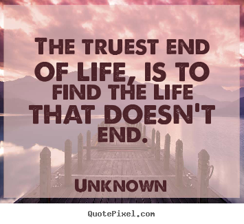 Unknown picture quotes - The truest end of life, is to find the life that doesn't.. - Life quotes