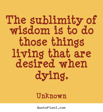 The sublimity of wisdom is to do those things living that.. Unknown greatest life quotes