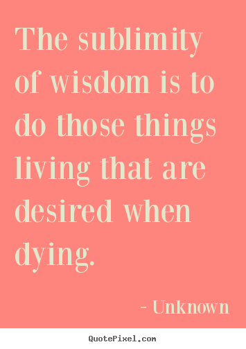 Quote about life - The sublimity of wisdom is to do those things living..