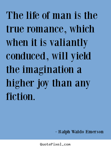 The life of man is the true romance, which when it is valiantly conduced,.. Ralph Waldo Emerson  life quotes