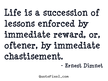 Quotes about life - Life is a succession of lessons enforced by immediate reward, or,..