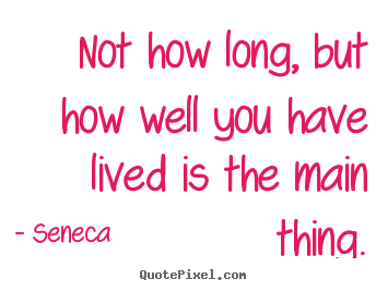 Diy picture quotes about life - Not how long, but how well you have lived is the main thing.