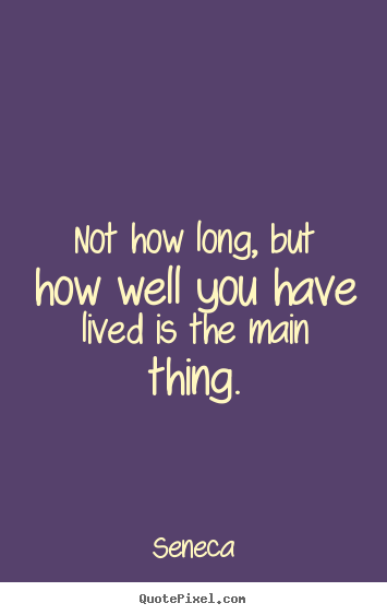 Life quotes - Not how long, but how well you have lived is the main thing.