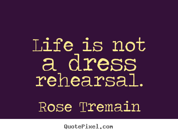 Customize picture quotes about life - Life is not a dress rehearsal.