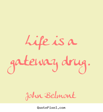 Life is a gateway drug. John Belmont top life quote