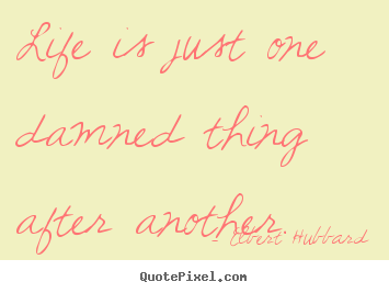 Life sayings - Life is just one damned thing after another.