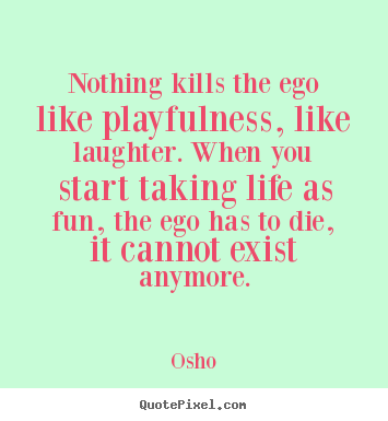 Osho picture quotes - Nothing kills the ego like playfulness, like.. - Life quotes