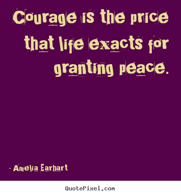 Life quotes - Courage is the price that life exacts for granting peace.