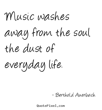 Life quotes - Music washes away from the soul the dust of everyday life.