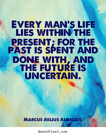 Design custom poster quotes about life - Every man's life lies within the present; for the past is spent..