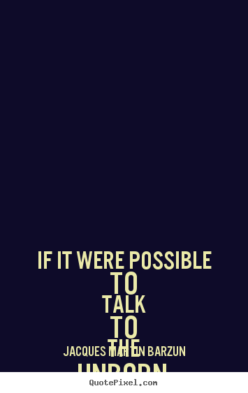 If it were possible to talk to the unborn, one could.. Jacques Martin Barzun top life quote