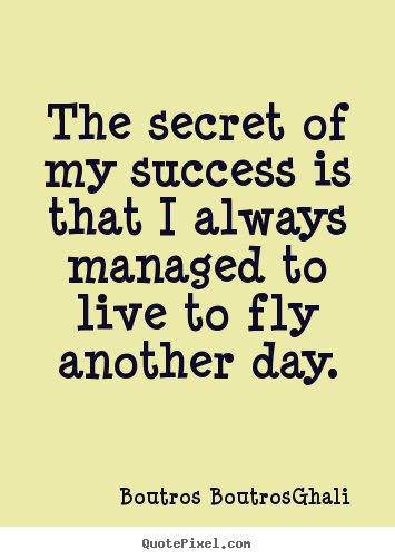 Quotes about life - The secret of my success is that i always managed to live to..
