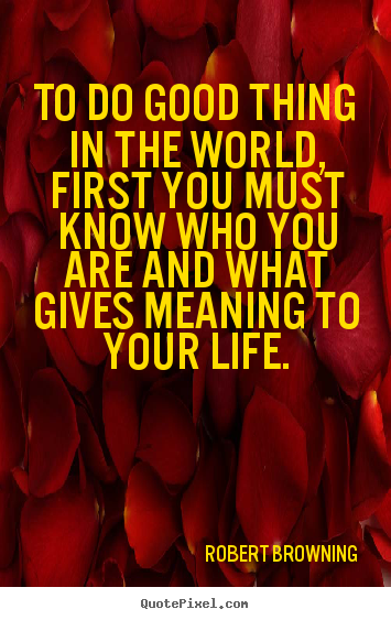 Robert Browning picture quotes - To do good thing in the world, first you must know who.. - Life quotes