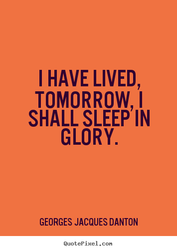 Quotes about life - I have lived, tomorrow, i shall sleep in glory.