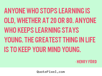 Quotes about life - Anyone who stops learning is old, whether at 20 or 80...