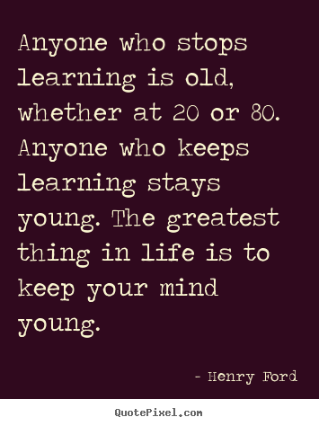 Life quote - Anyone who stops learning is old, whether..